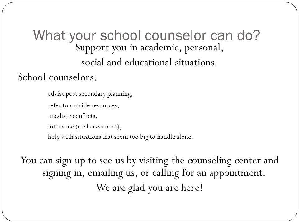 What your school counselor can do? Support you in academic, personal, social and educational situations. School counselors: advise post secondary plan