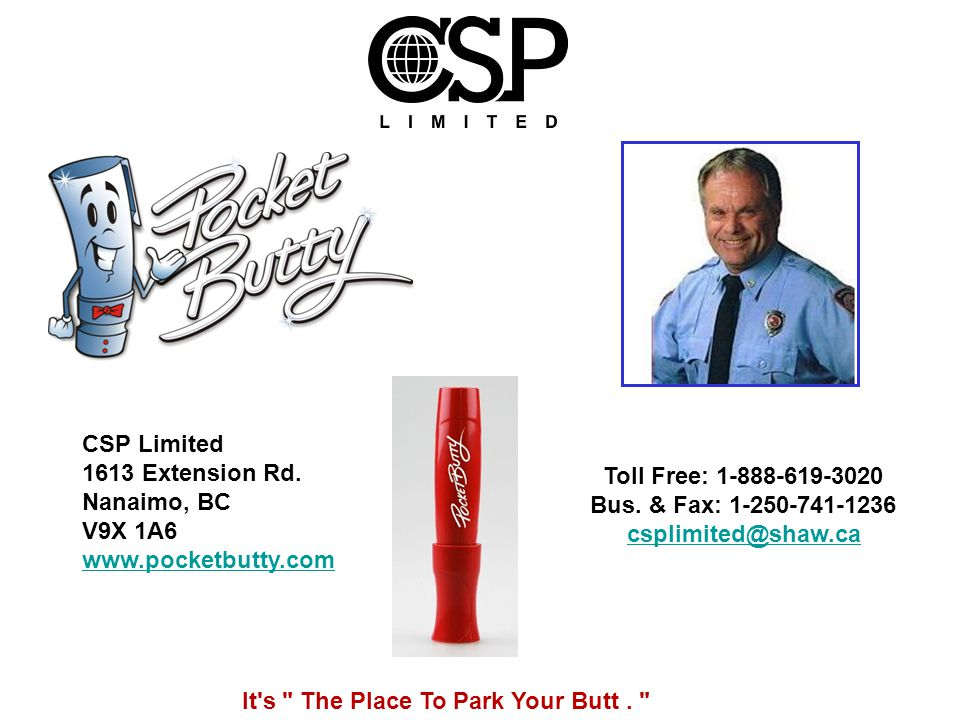 Toll Free: 1-888-619-3020 Bus. & Fax: 1-250-741-1236 csplimited@shaw.ca CSP Limited 1613 Extension Rd. Nanaimo, BC V9X 1A6 www.pocketbutty.com It's