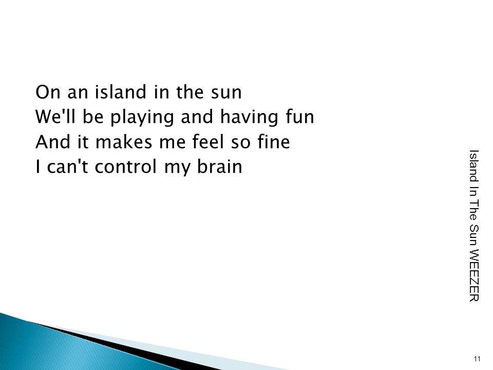 On an island in the sun We ll be playing and having fun And it makes me feel so fine I can t control my brain 11 Island In The Sun WEEZER