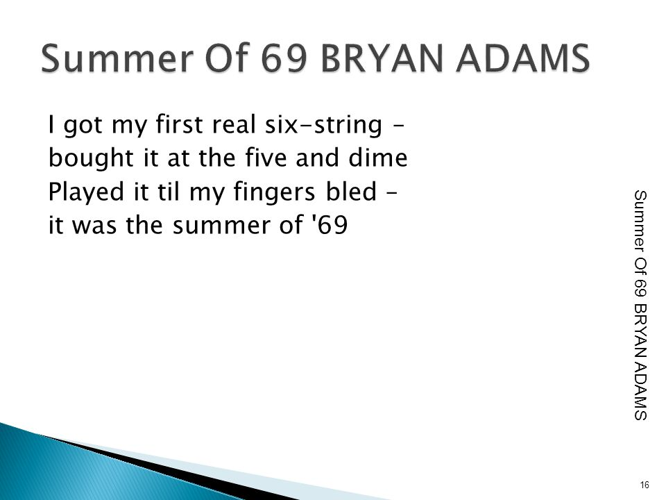I got my first real six-string – bought it at the five and dime Played it til my fingers bled – it was the summer of '69 16 Summer Of 69 BRYAN ADAMS