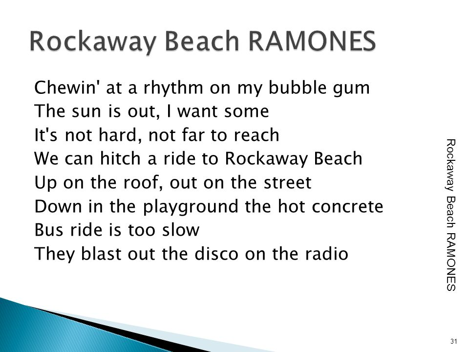 Chewin' at a rhythm on my bubble gum The sun is out, I want some It's not hard, not far to reach We can hitch a ride to Rockaway Beach Up on the roof,