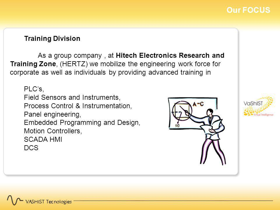 Our FOCUS Training Division As a group company, at Hitech Electronics Research and Training Zone, (HERTZ) we mobilize the engineering work force for corporate as well as individuals by providing advanced training in PLCs, Field Sensors and Instruments, Process Control & Instrumentation, Panel engineering, Embedded Programming and Design, Motion Controllers, SCADA HMI DCS