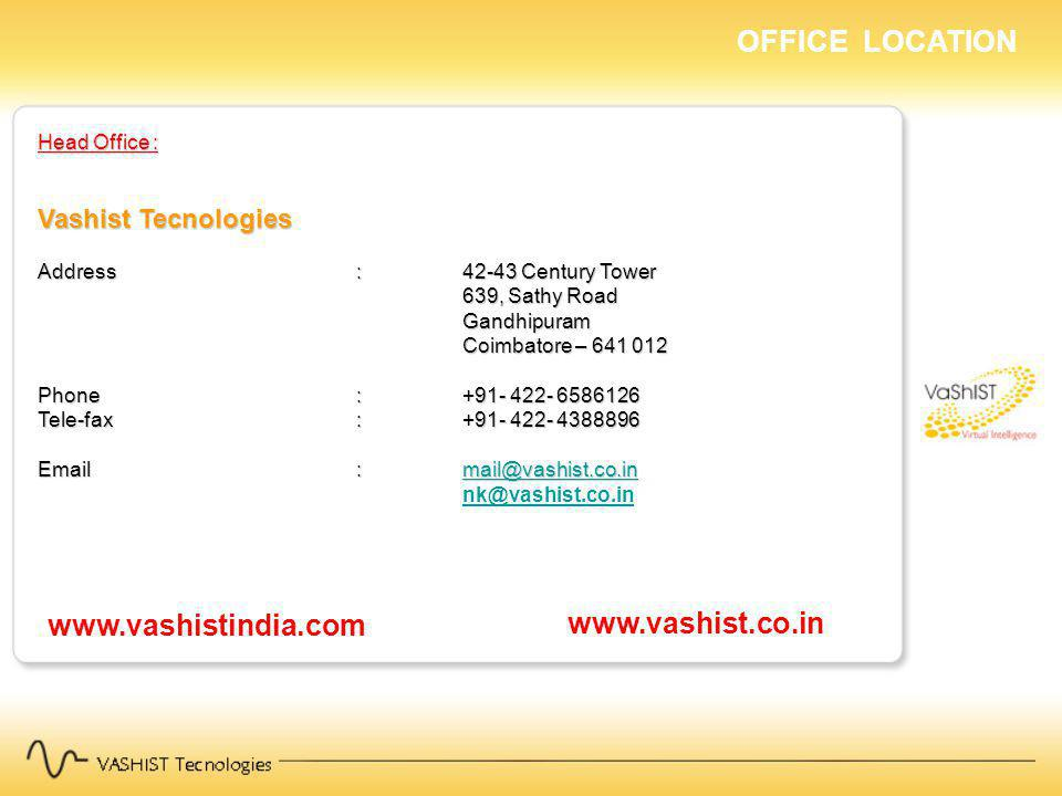 Head Office : Vashist Tecnologies Address : 42-43 Century Tower 639, Sathy Road Gandhipuram Coimbatore – 641 012 Gandhipuram Coimbatore – 641 012 Phone: +91- 422- 6586126 Tele-fax: +91- 422- 4388896 Email:mail@vashist.co.in mail@vashist.co.in nk@vashist.co.in OFFICE LOCATION www.vashistindia.com www.vashist.co.in
