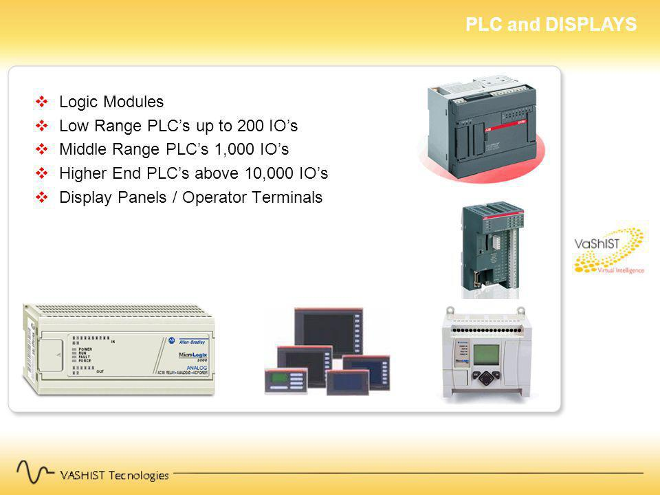 PLC and DISPLAYS Logic Modules Low Range PLCs up to 200 IOs Middle Range PLCs 1,000 IOs Higher End PLCs above 10,000 IOs Display Panels / Operator Terminals