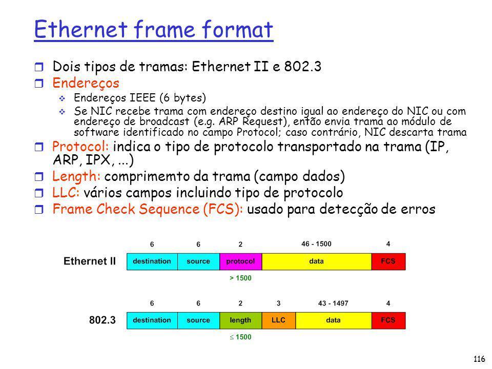 Ethernet frame format r Dois tipos de tramas: Ethernet II e 802.3 r Endereços Endereços IEEE (6 bytes) Se NIC recebe trama com endereço destino igual ao endereço do NIC ou com endereço de broadcast (e.g.