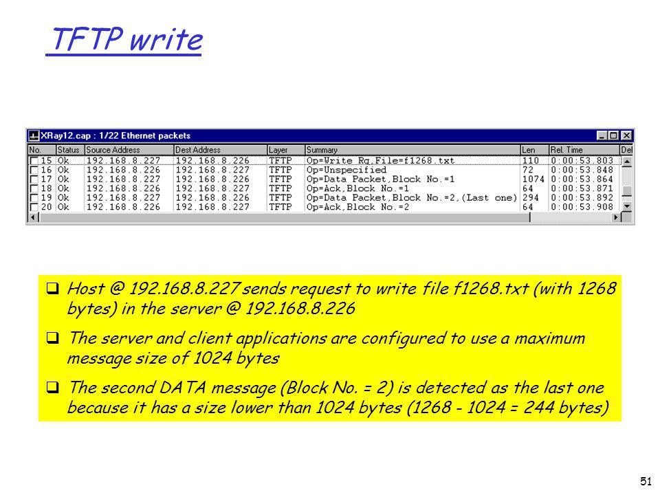 TFTP write 51 Host @ 192.168.8.227 sends request to write file f1268.txt (with 1268 bytes) in the server @ 192.168.8.226 The server and client applications are configured to use a maximum message size of 1024 bytes The second DATA message (Block No.