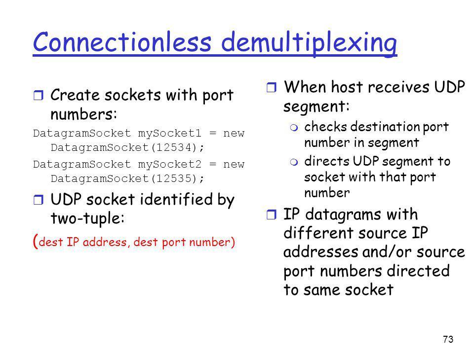 73 Connectionless demultiplexing r Create sockets with port numbers: DatagramSocket mySocket1 = new DatagramSocket(12534); DatagramSocket mySocket2 = new DatagramSocket(12535); r UDP socket identified by two-tuple: ( dest IP address, dest port number) r When host receives UDP segment: m checks destination port number in segment m directs UDP segment to socket with that port number r IP datagrams with different source IP addresses and/or source port numbers directed to same socket