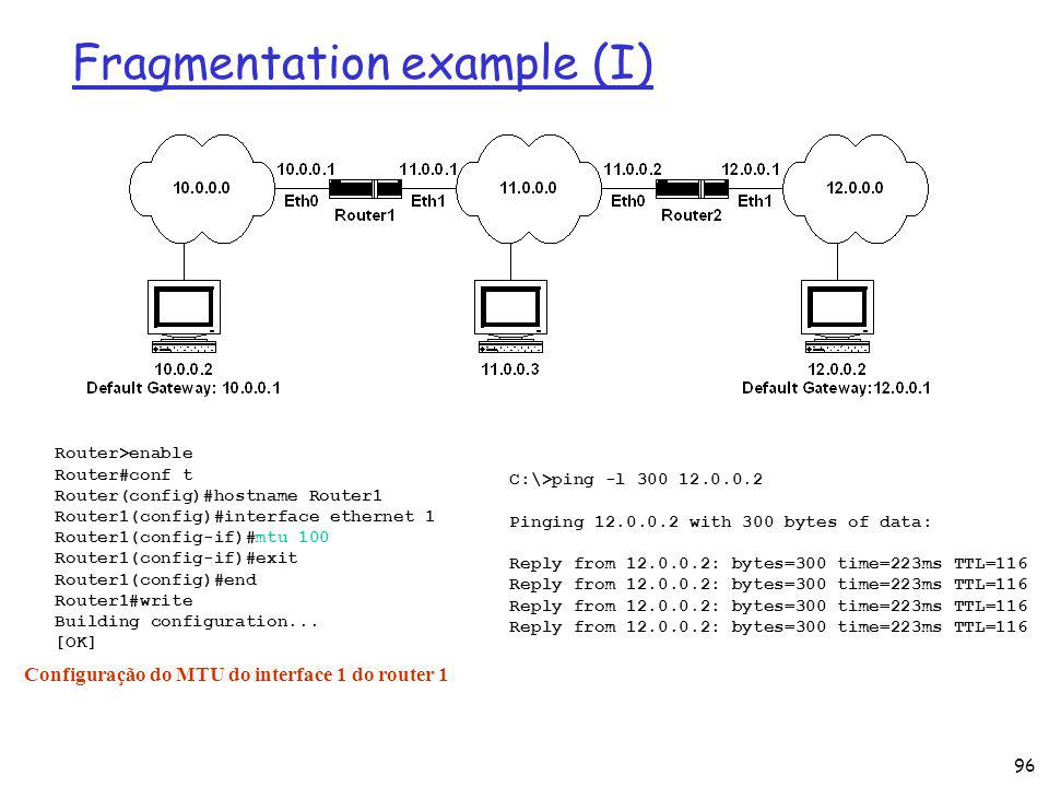 96 Fragmentation example (I) Router>enable Router#conf t Router(config)#hostname Router1 Router1(config)#interface ethernet 1 Router1(config-if)#mtu 100 Router1(config-if)#exit Router1(config)#end Router1#write Building configuration...