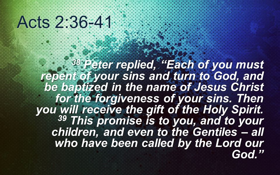 Acts 2:36-41 38 Peter replied, Each of you must repent of your sins and turn to God, and be baptized in the name of Jesus Christ for the forgiveness of your sins.