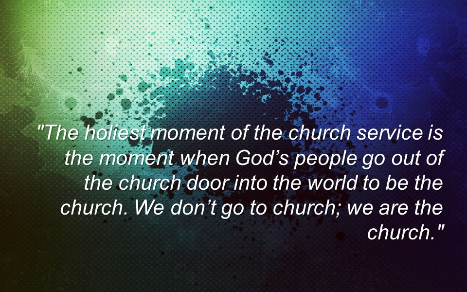 The holiest moment of the church service is the moment when Gods people go out of the church door into the world to be the church.