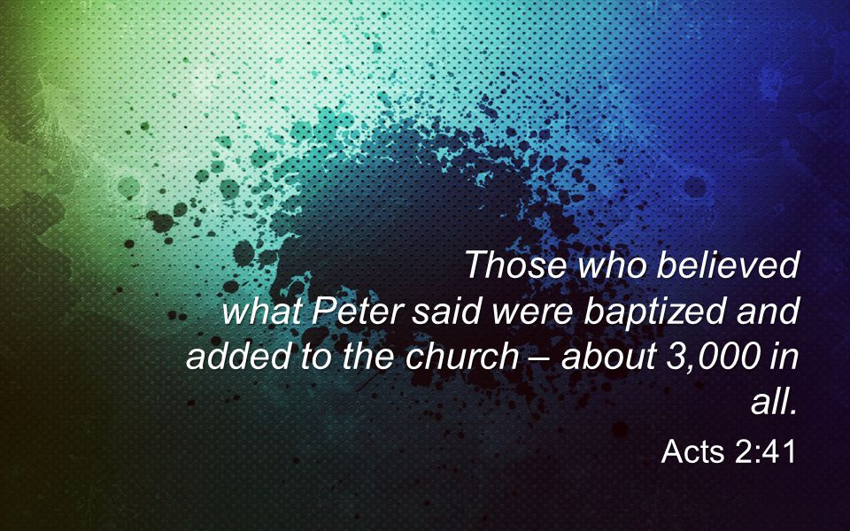 Those who believed what Peter said were baptized and added to the church – about 3,000 in all.