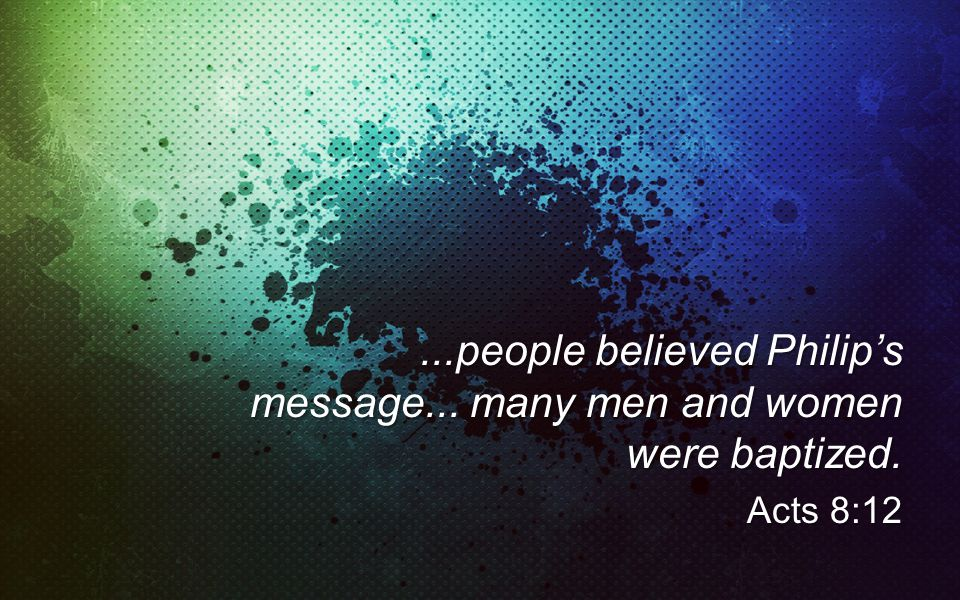 ...people believed Philips message... many men and women were baptized. Acts 8:12