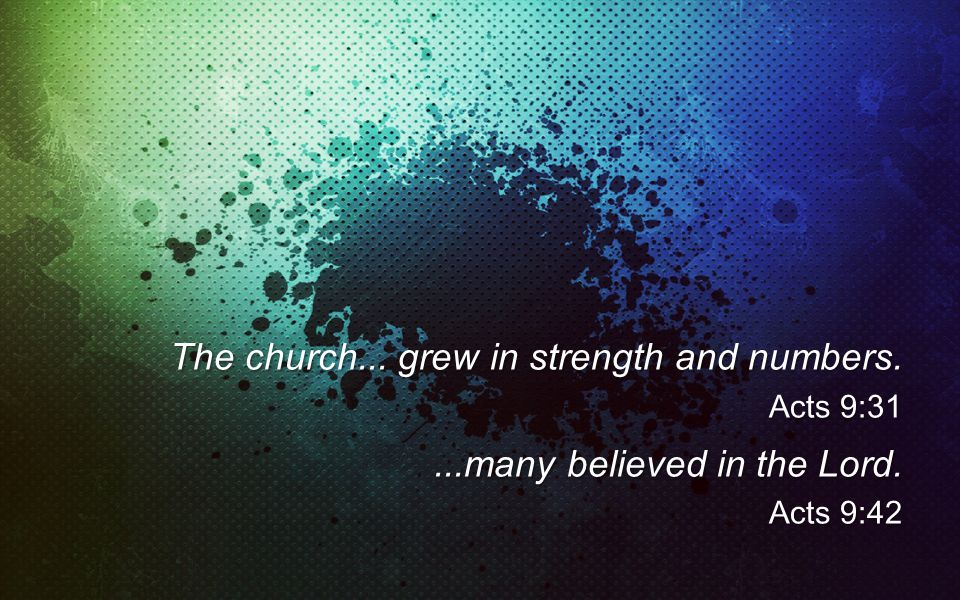 The church... grew in strength and numbers. Acts 9:31...many believed in the Lord. Acts 9:42