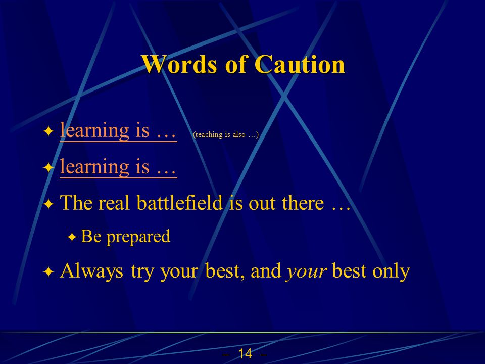 14 Words of Caution learning is … (teaching is also …) learning is … The real battlefield is out there … Be prepared Always try your best, and your be