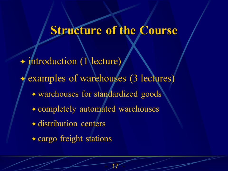 17 Structure of the Course introduction (1 lecture) examples of warehouses (3 lectures) warehouses for standardized goods completely automated warehou