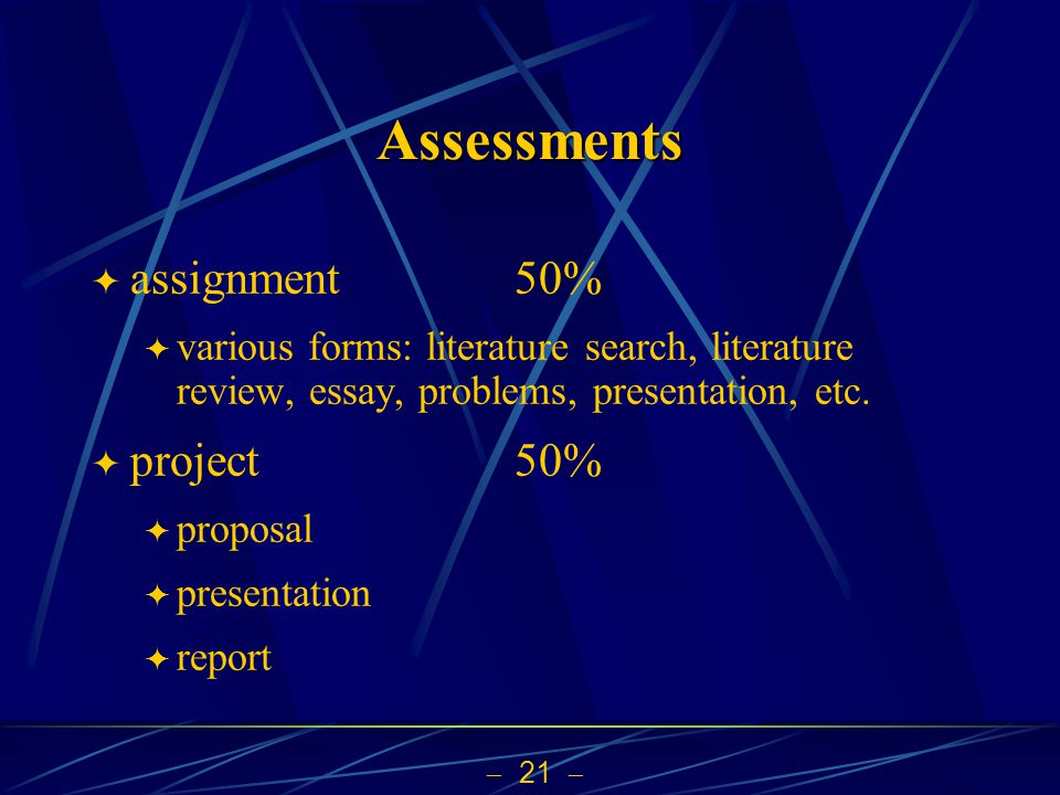 21 Assessments assignment 50% various forms: literature search, literature review, essay, problems, presentation, etc. project50% proposal presentatio