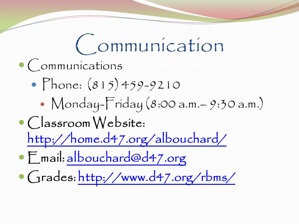 Communication Communications Phone: (815) 459-9210 Monday-Friday (8:00 a.m.– 9:30 a.m.) Classroom Website: http://home.d47.org/albouchard/ http://home