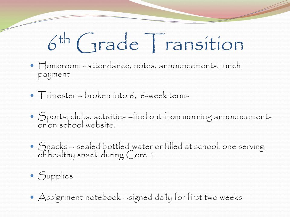 6 th Grade Transition Homeroom - attendance, notes, announcements, lunch payment Trimester – broken into 6, 6-week terms Sports, clubs, activities –fi