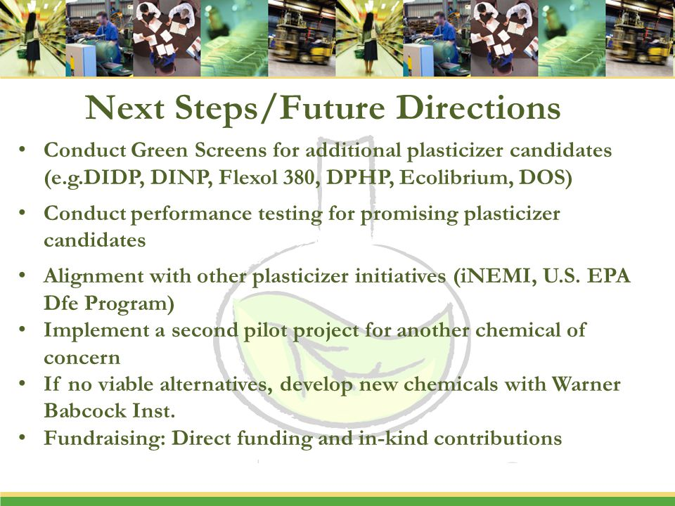 Next Steps/Future Directions Conduct Green Screens for additional plasticizer candidates (e.g.DIDP, DINP, Flexol 380, DPHP, Ecolibrium, DOS) Conduct p