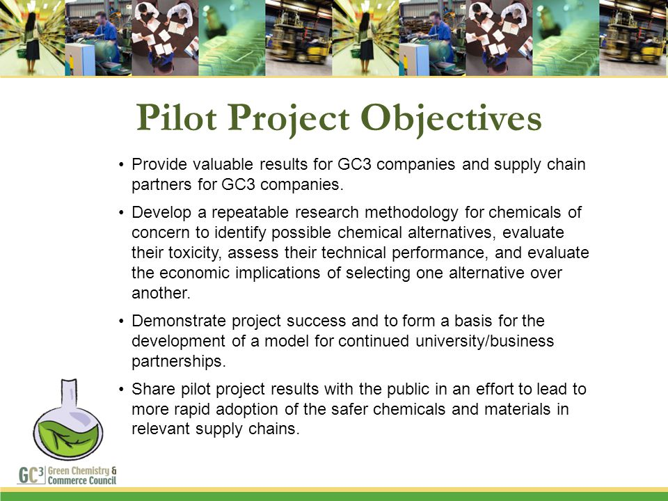 Pilot Project Objectives Provide valuable results for GC3 companies and supply chain partners for GC3 companies. Develop a repeatable research methodo
