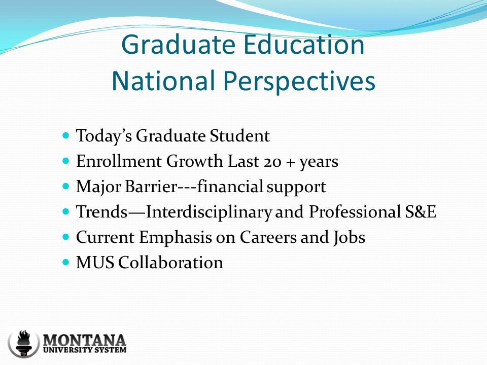 Graduate Education National Perspectives Todays Graduate Student Enrollment Growth Last 20 + years Major Barrier---financial support TrendsInterdisciplinary and Professional S&E Current Emphasis on Careers and Jobs MUS Collaboration