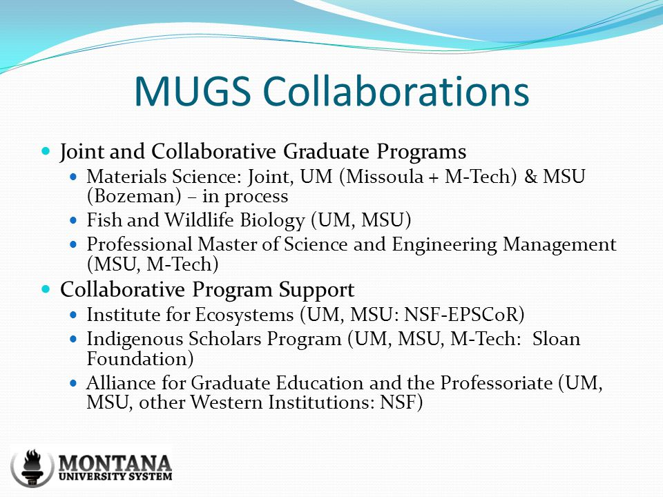 MUGS Collaborations Joint and Collaborative Graduate Programs Materials Science: Joint, UM (Missoula + M-Tech) & MSU (Bozeman) – in process Fish and Wildlife Biology (UM, MSU) Professional Master of Science and Engineering Management (MSU, M-Tech) Collaborative Program Support Institute for Ecosystems (UM, MSU: NSF-EPSCoR) Indigenous Scholars Program (UM, MSU, M-Tech: Sloan Foundation) Alliance for Graduate Education and the Professoriate (UM, MSU, other Western Institutions: NSF)