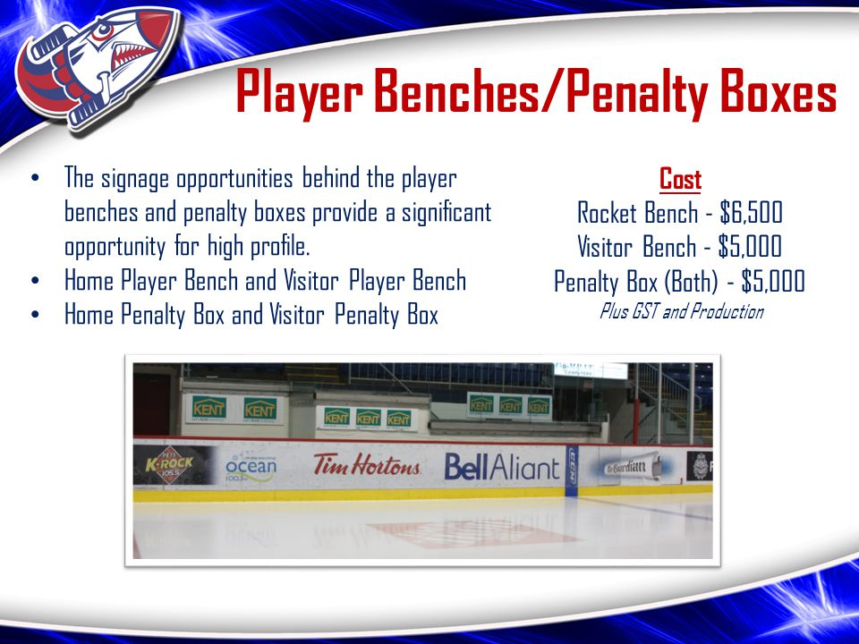 Player Benches/Penalty Boxes The signage opportunities behind the player benches and penalty boxes provide a significant opportunity for high profile.