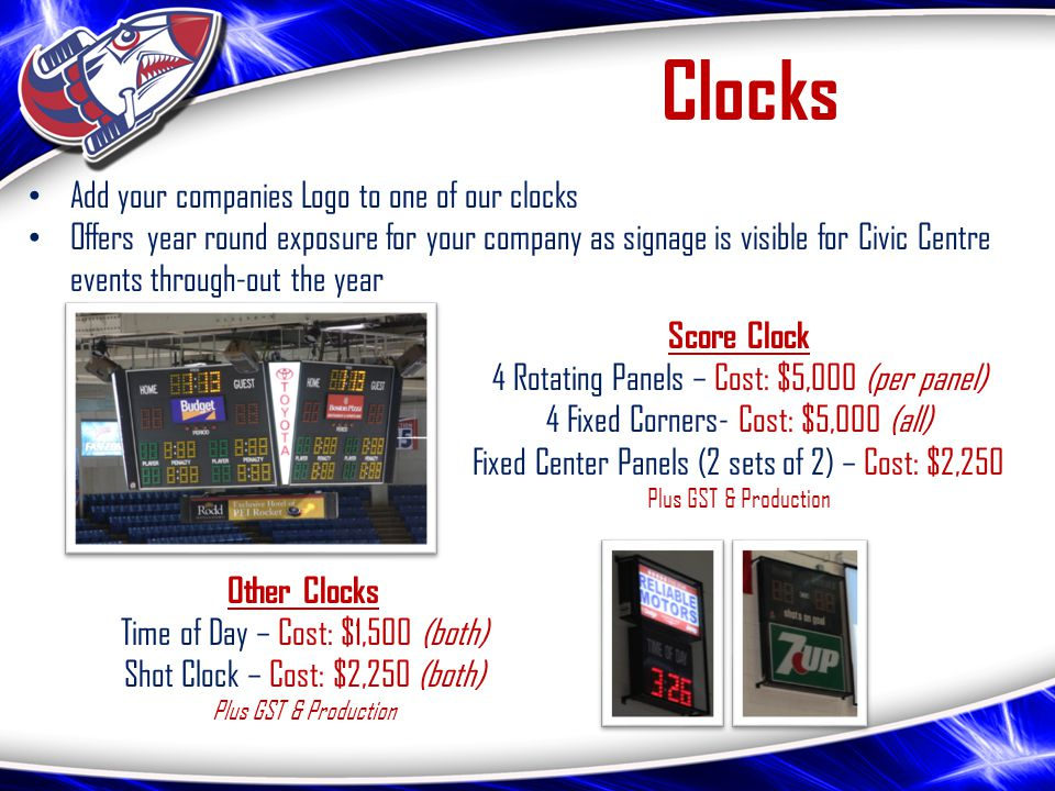 Clocks Add your companies Logo to one of our clocks Offers year round exposure for your company as signage is visible for Civic Centre events through-out the year Score Clock 4 Rotating Panels – Cost: $5,000 (per panel) 4 Fixed Corners- Cost: $5,000 (all) Fixed Center Panels (2 sets of 2) – Cost: $2,250 Plus GST & Production Other Clocks Time of Day – Cost: $1,500 (both) Shot Clock – Cost: $2,250 (both) Plus GST & Production