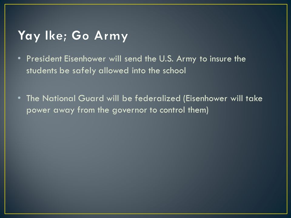 President Eisenhower will send the U.S. Army to insure the students be safely allowed into the school The National Guard will be federalized (Eisenhow