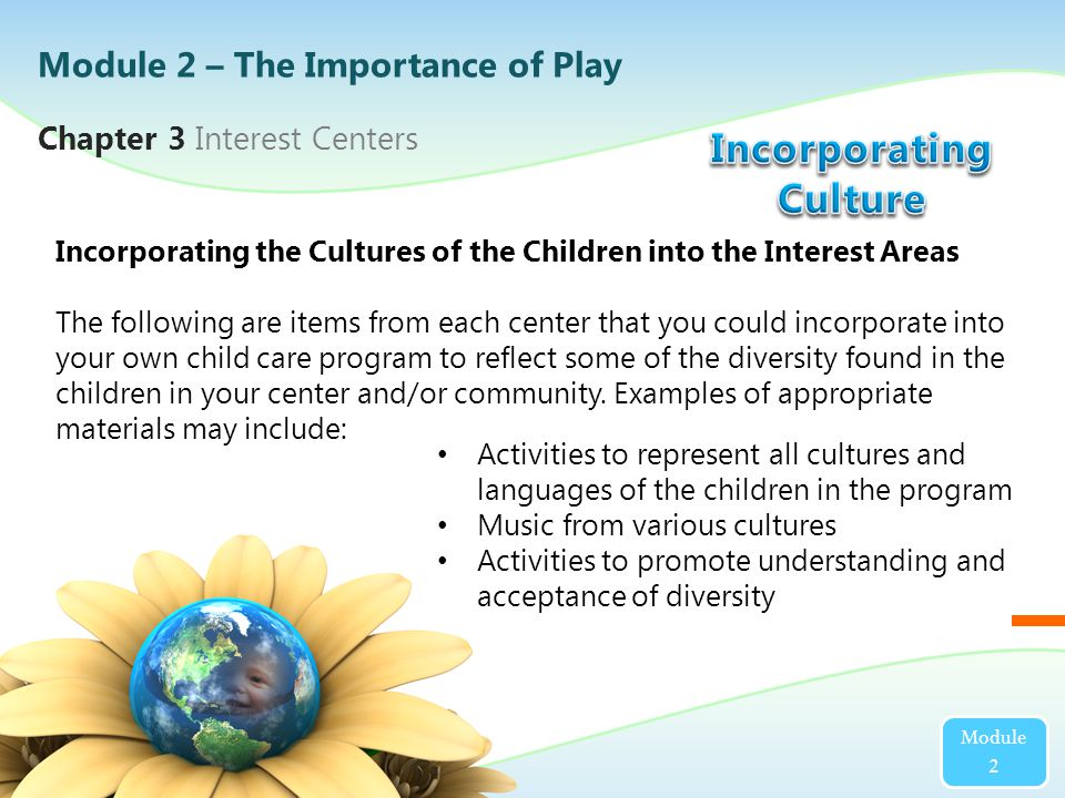 Chapter 3 Interest Centers Module 2 Incorporating the Cultures of the Children into the Interest Areas The following are items from each center that you could incorporate into your own child care program to reflect some of the diversity found in the children in your center and/or community.