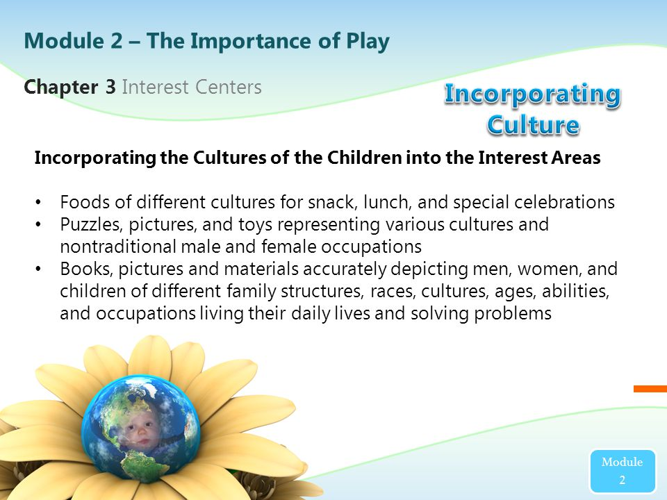 Chapter 3 Interest Centers Module 2 Incorporating the Cultures of the Children into the Interest Areas Foods of different cultures for snack, lunch, and special celebrations Puzzles, pictures, and toys representing various cultures and nontraditional male and female occupations Books, pictures and materials accurately depicting men, women, and children of different family structures, races, cultures, ages, abilities, and occupations living their daily lives and solving problems Module 2 – The Importance of Play