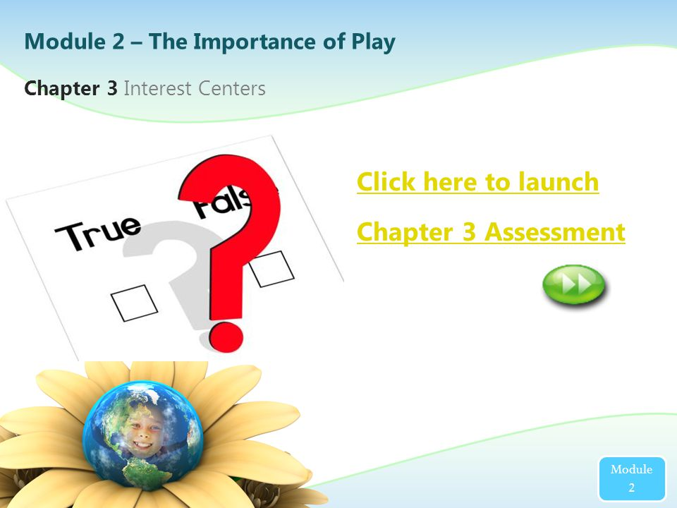 2 Click here to launch Chapter 3 Assessment Chapter 3 Interest Centers Module 2 Module 2 – The Importance of Play