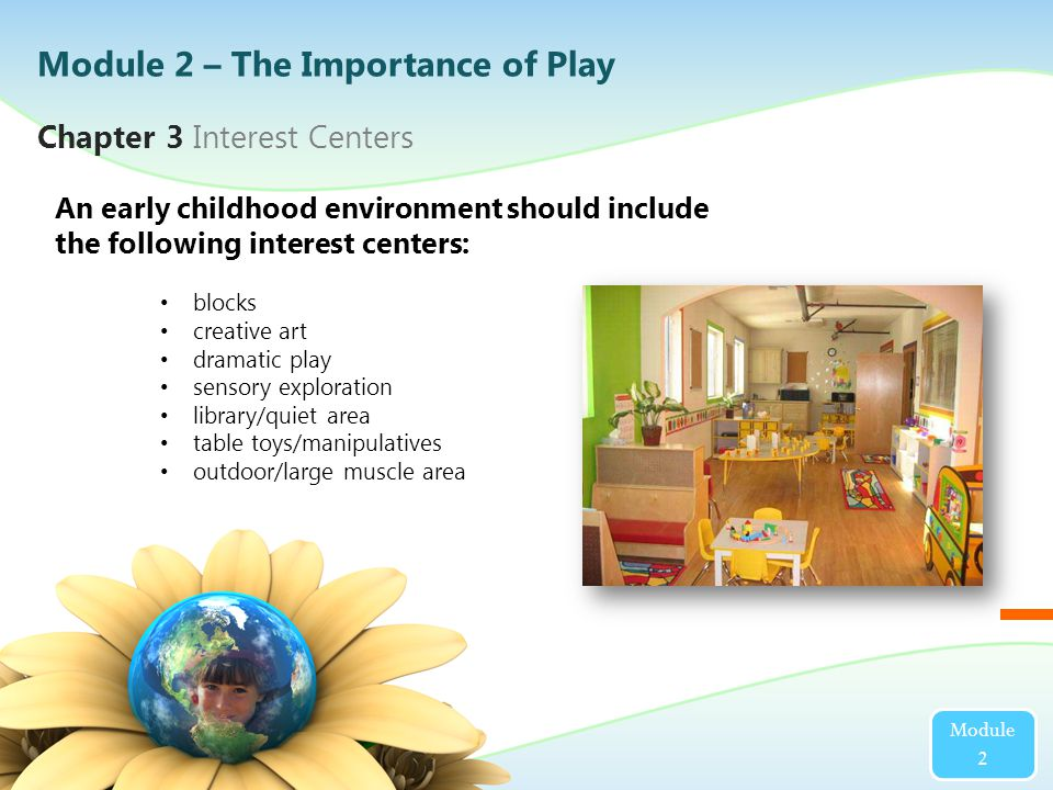 An early childhood environment should include the following interest centers: blocks creative art dramatic play sensory exploration library/quiet area table toys/manipulatives outdoor/large muscle area Chapter 3 Interest Centers Module 2 Module 2 – The Importance of Play
