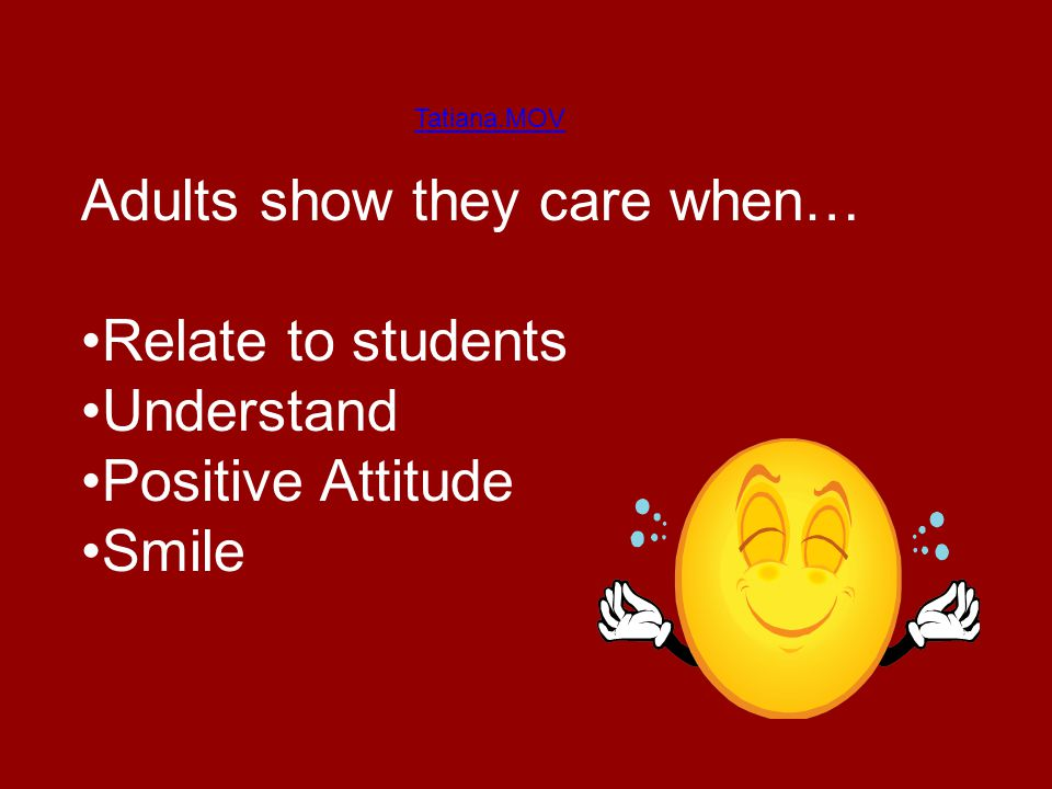 Tatiana.MOV Adults show they care when… Relate to students Understand Positive Attitude Smile