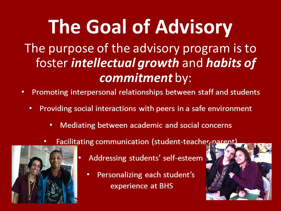 The Goal of Advisory The purpose of the advisory program is to foster intellectual growth and habits of commitment by: Promoting interpersonal relationships between staff and students Providing social interactions with peers in a safe environment Mediating between academic and social concerns Facilitating communication (student-teacher-parent) Addressing students self-esteem Personalizing each students experience at BHS