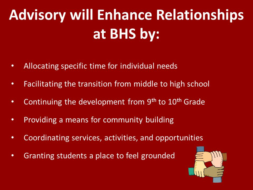 Advisory will Enhance Relationships at BHS by: Allocating specific time for individual needs Facilitating the transition from middle to high school Continuing the development from 9 th to 10 th Grade Providing a means for community building Coordinating services, activities, and opportunities Granting students a place to feel grounded