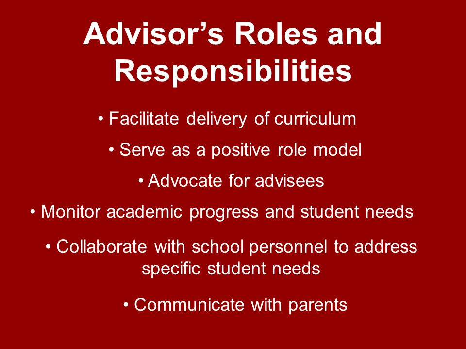 Advisors Roles and Responsibilities Collaborate with school personnel to address specific student needs Facilitate delivery of curriculum Advocate for advisees Serve as a positive role model Communicate with parents Monitor academic progress and student needs