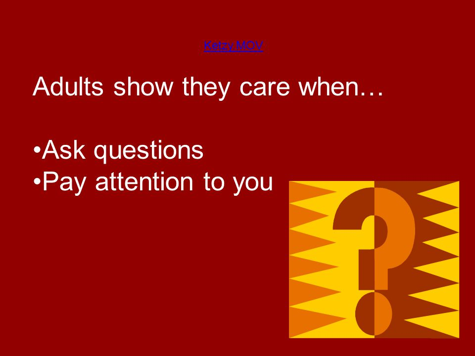 Ketzy.MOV Adults show they care when… Ask questions Pay attention to you