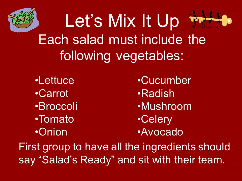 Lets Mix It Up Each salad must include the following vegetables: Lettuce Carrot Broccoli Tomato Onion Cucumber Radish Mushroom Celery Avocado First group to have all the ingredients should say Salads Ready and sit with their team.