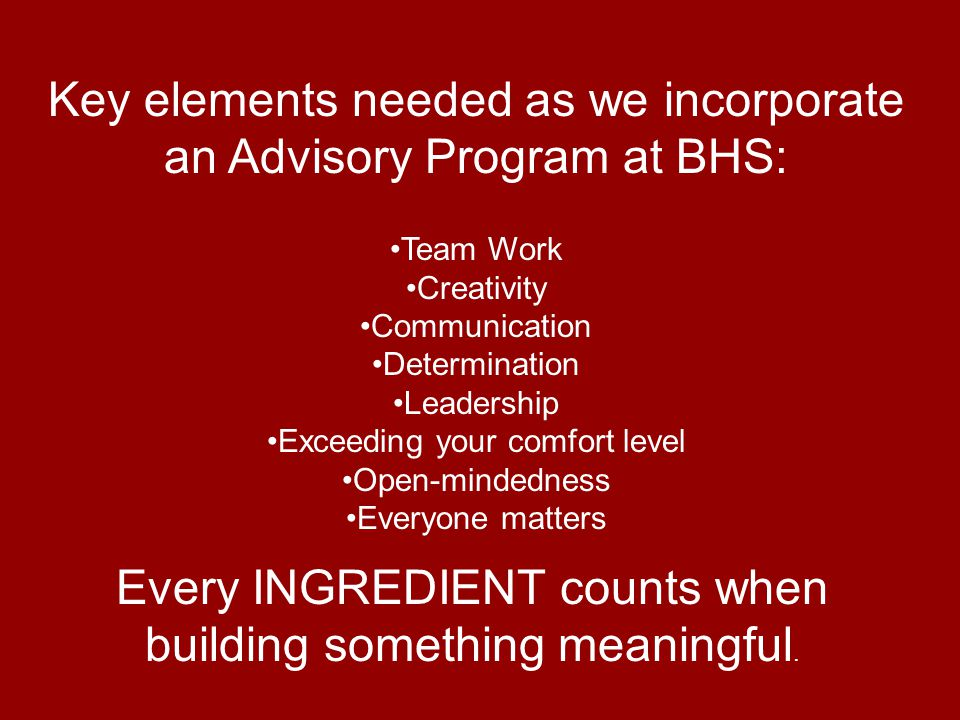Key elements needed as we incorporate an Advisory Program at BHS: Team Work Creativity Communication Determination Leadership Exceeding your comfort level Open-mindedness Everyone matters Every INGREDIENT counts when building something meaningful.