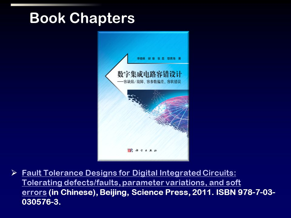 Book Chapters Fault Tolerance Designs for Digital Integrated Circuits: Tolerating defects/faults, parameter variations, and soft errors (in Chinese), Beijing, Science Press, 2011.