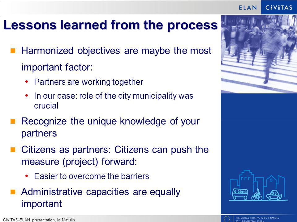 Lessons learned from the process Harmonized objectives are maybe the most important factor: Partners are working together In our case: role of the city municipality was crucial Recognize the unique knowledge of your partners Citizens as partners: Citizens can push the measure (project) forward: Easier to overcome the barriers Administrative capacities are equally important CIVITAS-ELAN presentation, M.Matulin