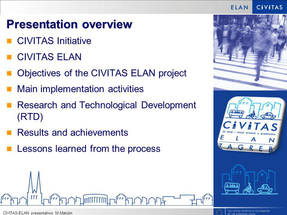 Presentation overview CIVITAS Initiative CIVITAS ELAN Objectives of the CIVITAS ELAN project Main implementation activities Research and Technological Development (RTD) Results and achievements Lessons learned from the process CIVITAS-ELAN presentation, M.Matulin