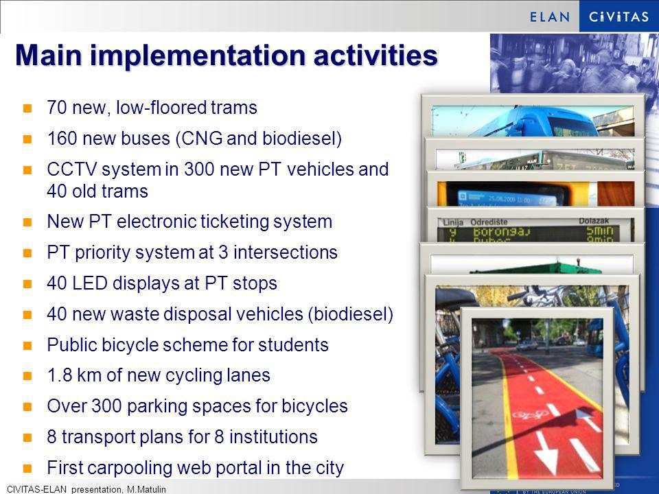 Main implementation activities 70 new, low-floored trams 160 new buses (CNG and biodiesel) CCTV system in 300 new PT vehicles and 40 old trams New PT electronic ticketing system PT priority system at 3 intersections 40 LED displays at PT stops 40 new waste disposal vehicles (biodiesel) Public bicycle scheme for students 1.8 km of new cycling lanes Over 300 parking spaces for bicycles 8 transport plans for 8 institutions First carpooling web portal in the city CIVITAS-ELAN presentation, M.Matulin