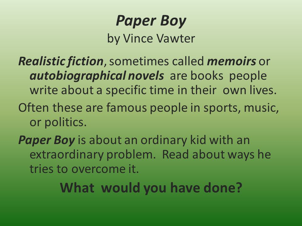 Paper Boy by Vince Vawter Realistic fiction, sometimes called memoirs or autobiographical novels are books people write about a specific time in their own lives.