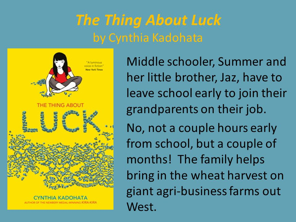 The Thing About Luck by Cynthia Kadohata Middle schooler, Summer and her little brother, Jaz, have to leave school early to join their grandparents on their job.