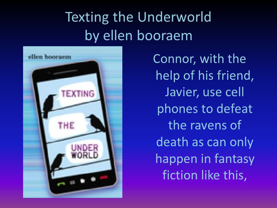 Texting the Underworld by ellen booraem Connor, with the help of his friend, Javier, use cell phones to defeat the ravens of death as can only happen in fantasy fiction like this,