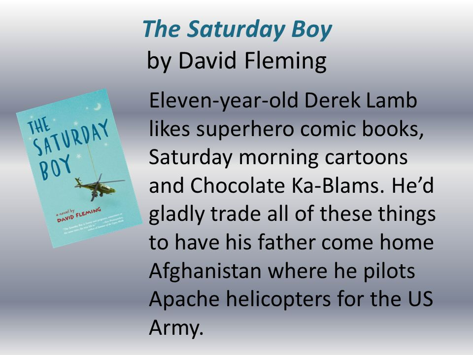 The Saturday Boy by David Fleming Eleven-year-old Derek Lamb likes superhero comic books, Saturday morning cartoons and Chocolate Ka-Blams.