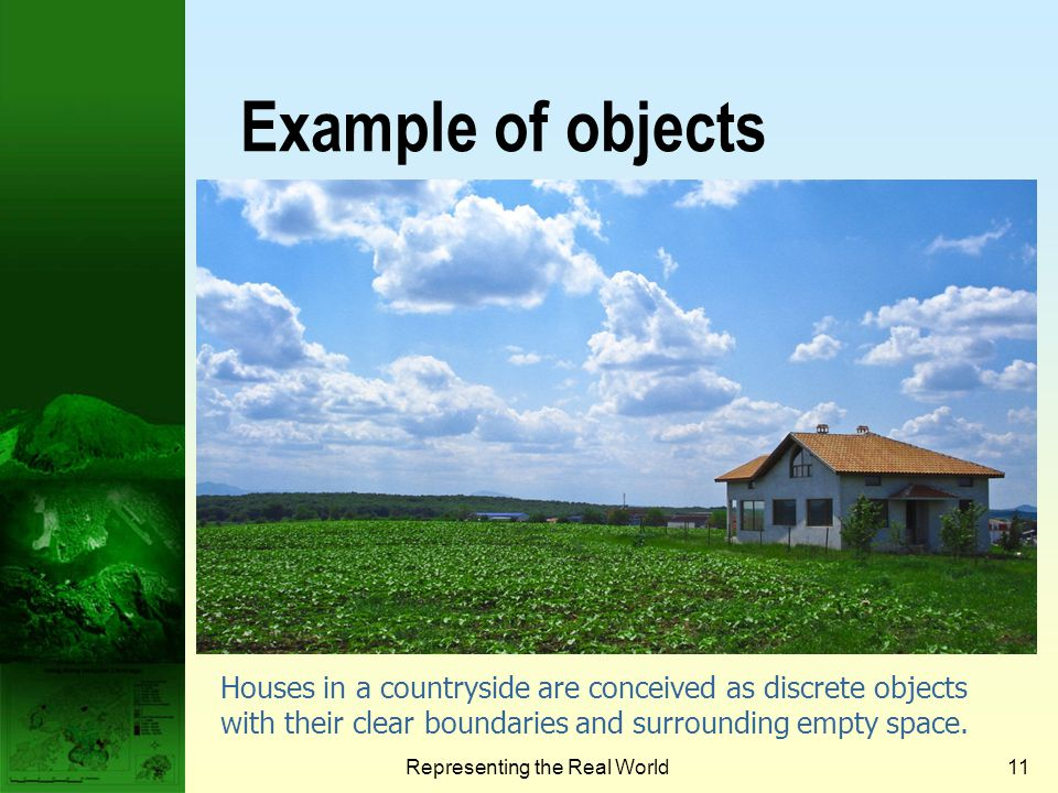 Representing the Real World10 Objects and fields The fundamental representation in geography: Discrete objects Fields Discrete object view represents the world as objects with well-defined boundaries in empty space.