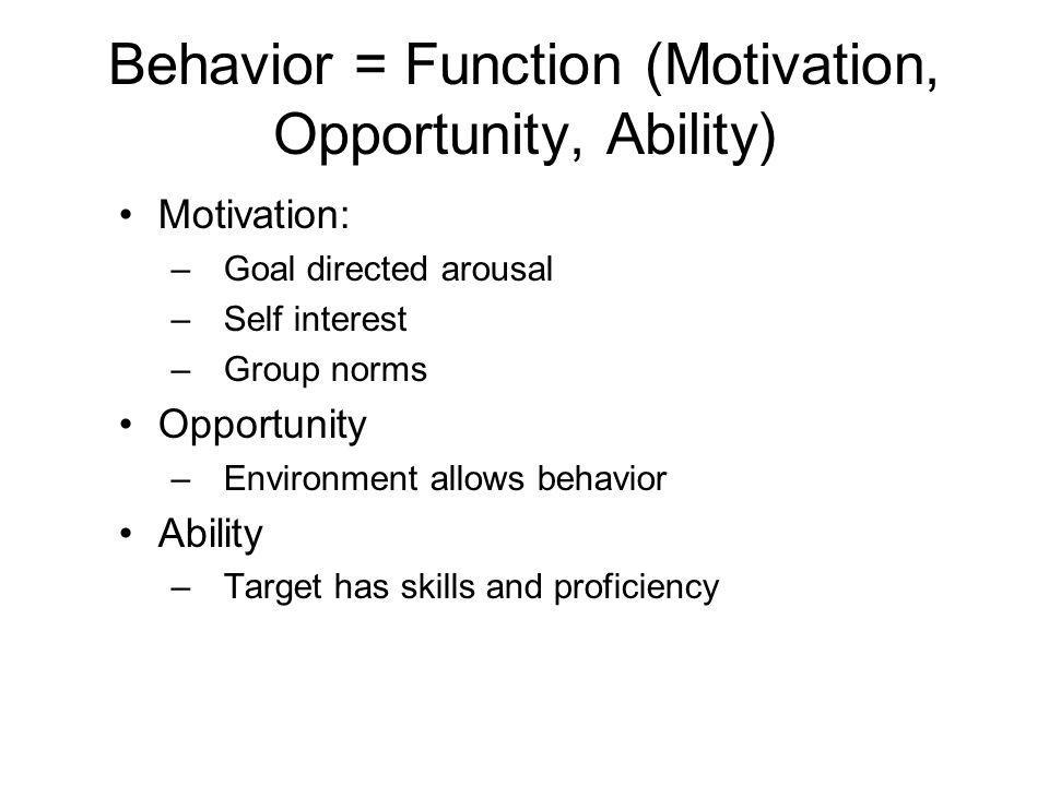 Behavior = Function (Motivation, Opportunity, Ability) Motivation: –Goal directed arousal –Self interest –Group norms Opportunity –Environment allows behavior Ability –Target has skills and proficiency